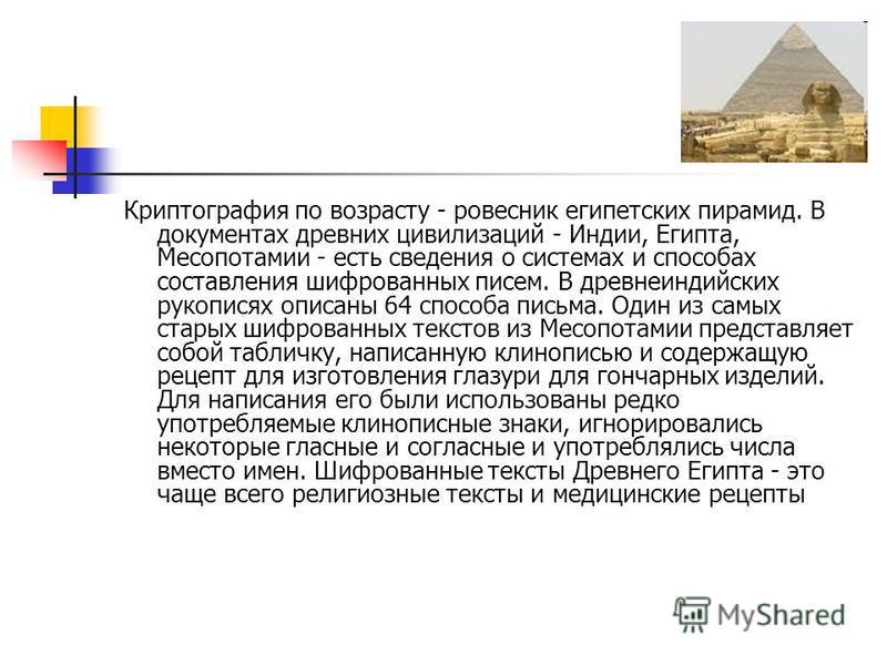 Криптография по возрасту - ровесник египетских пирамид. В документах древних цивилизаций - Индии, Египта, Месопотамии - есть сведения о системах и способах составления шифрованных писем. В древнеиндийских рукописях описаны 64 способа письма. Один из