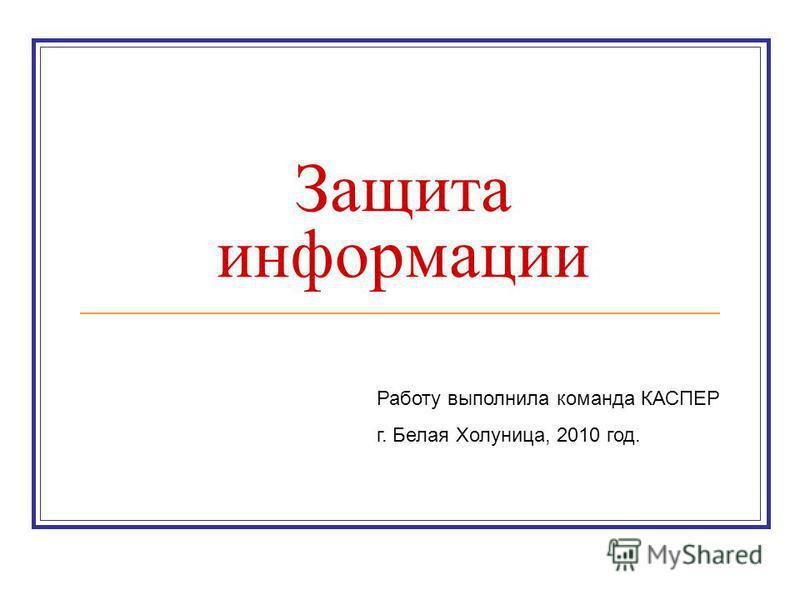 Защита информации Работу выполнила команда КАСПЕР г. Белая Холуница, 2010 год.