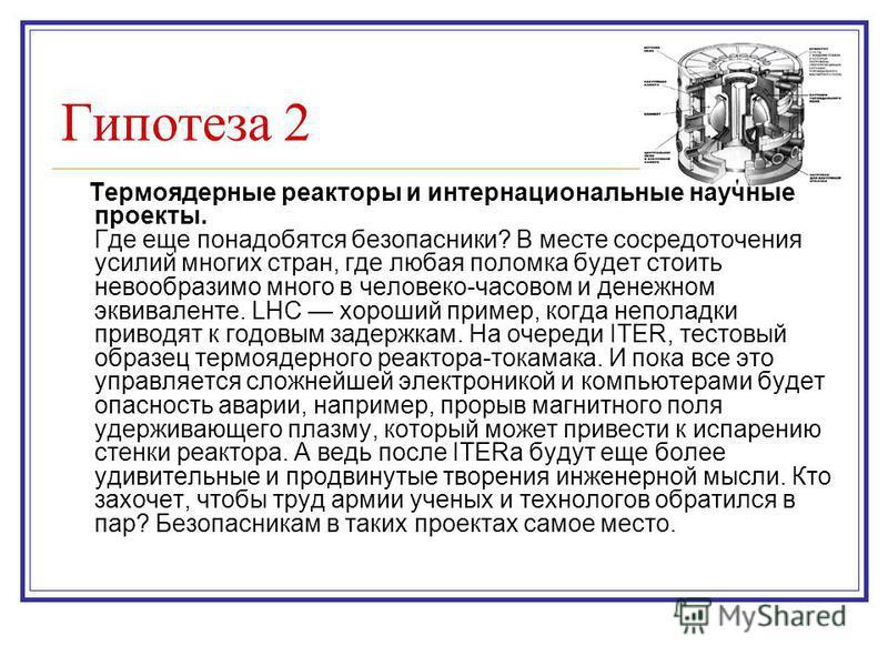 Гипотеза 2 Термоядерные реакторы и интернациональные научные проекты. Где еще понадобятся безопасники? В месте сосредоточения усилий многих стран, где любая поломка будет стоить невообразимо много в человеко-часовом и денежном эквиваленте. LHC хороши