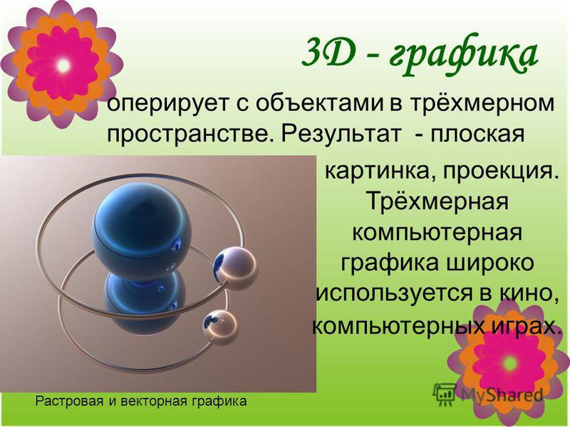 Растровая и векторная графика 3D - графика оперирует с объектами в трёхмерном пространстве. Результат - плоская картинка, проекция. Трёхмерная компьютерная графика широко используется в кино, компьютерных играх.