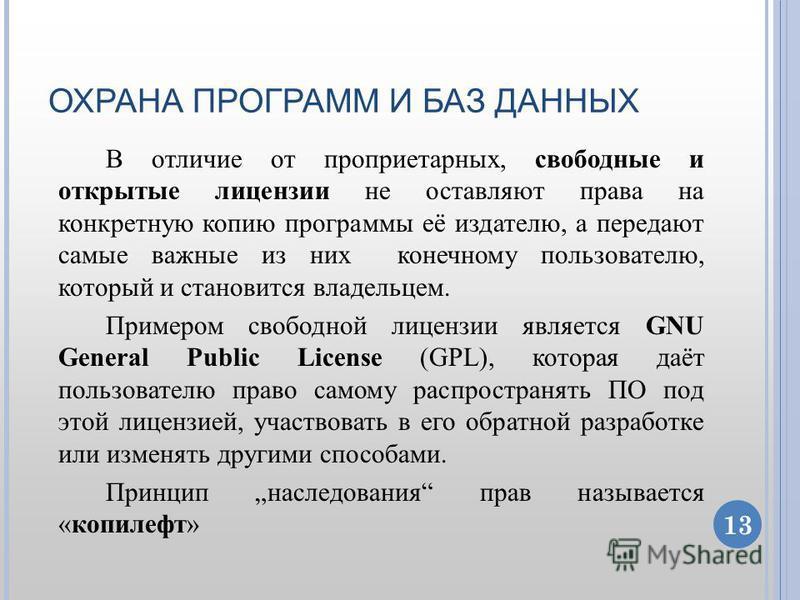 ОХРАНА ПРОГРАММ И БАЗ ДАННЫХ В отличие от проприетарных, свободные и открытые лицензии не оставляют права на конкретную копию программы её издателю, а передают самые важные из них конечному пользователю, который и становится владельцем. Примером своб
