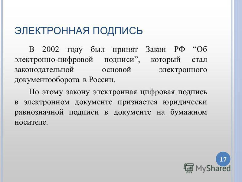 ЭЛЕКТРОННАЯ ПОДПИСЬ В 2002 году был принят Закон РФ Об электронно-цифровой подписи, который стал законодательной основой электронного документооборота в России. По этому закону электронная цифровая подпись в электронном документе признается юридическ