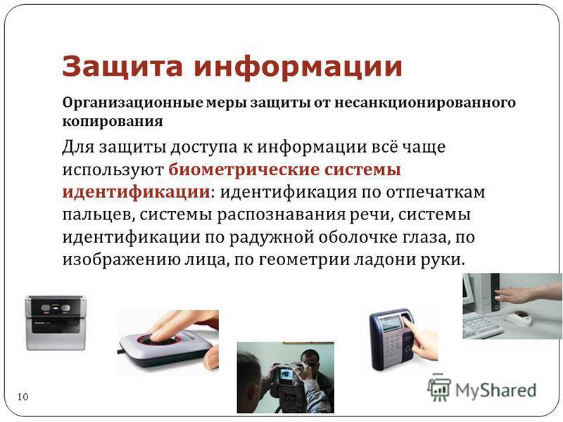Защита информации 10 Организационные меры защиты от несанкционированного копирования Для защиты доступа к информации всё чаще используют биометрические системы идентификации : идентификация по отпечаткам пальцев, системы распознавания речи, системы и