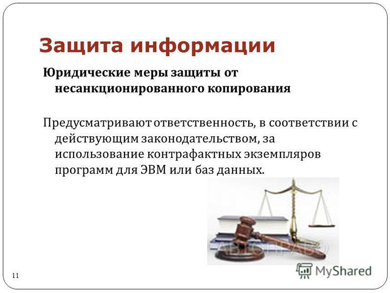 Защита информации 11 Юридические меры защиты от несанкционированного копирования Предусматривают ответственность, в соответствии с действующим законодательством, за использование контрафактных экземпляров программ для ЭВМ или баз данных.