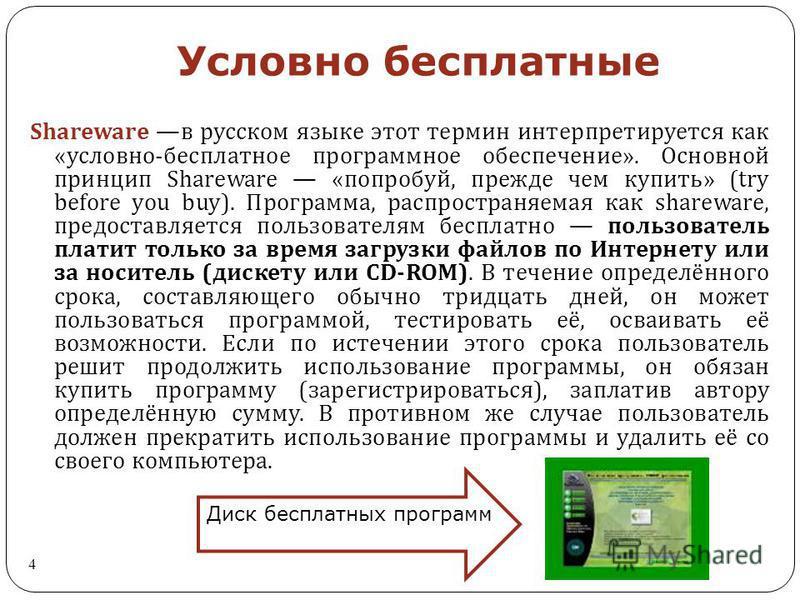Условно бесплатные 4 Shareware в русском языке этот термин интерпретируется как « условно - бесплатное программное обеспечение ». Основной принцип Shareware « попробуй, прежде чем купить » (try before you buy). Программа, распространяемая как sharewa