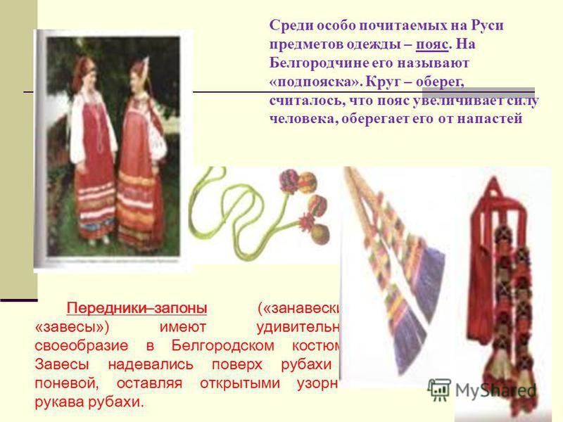 Передники–законы («занавески», «завесы») имеют удивительное своеобразие в Белгородском костюме. Завесы надевались поверх рубахи с поневой, оставляя открытыми узорные рукава рубахи. Среди особо почитаемых на Руси предметов одежды – пояс. На Белгородчи