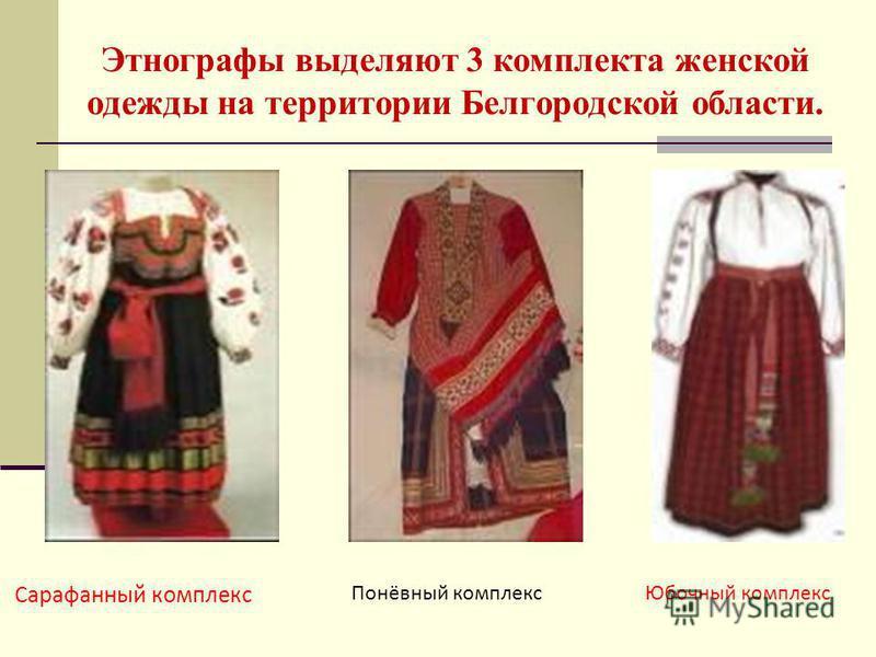 Этнографы выделяют 3 комплекта женской одежды на территории Белгородской области. Сарафанный комплекс Понёвный комплекс Юбочный комплекс
