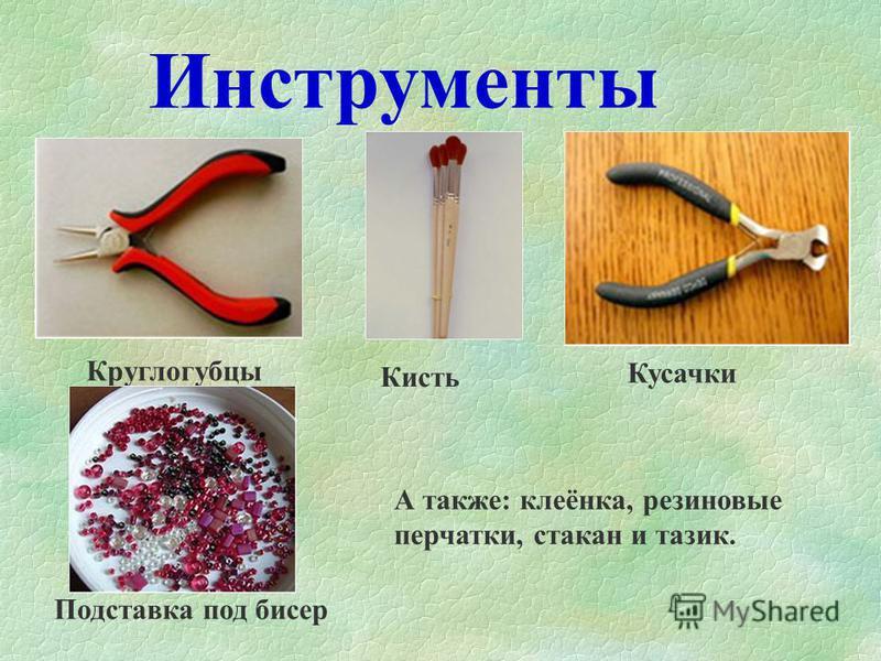 Инструменты Круглогубцы Кисть Кусачки Подставка под бисер А также: клеёнка, резиновые перчатки, стакан и тазик.