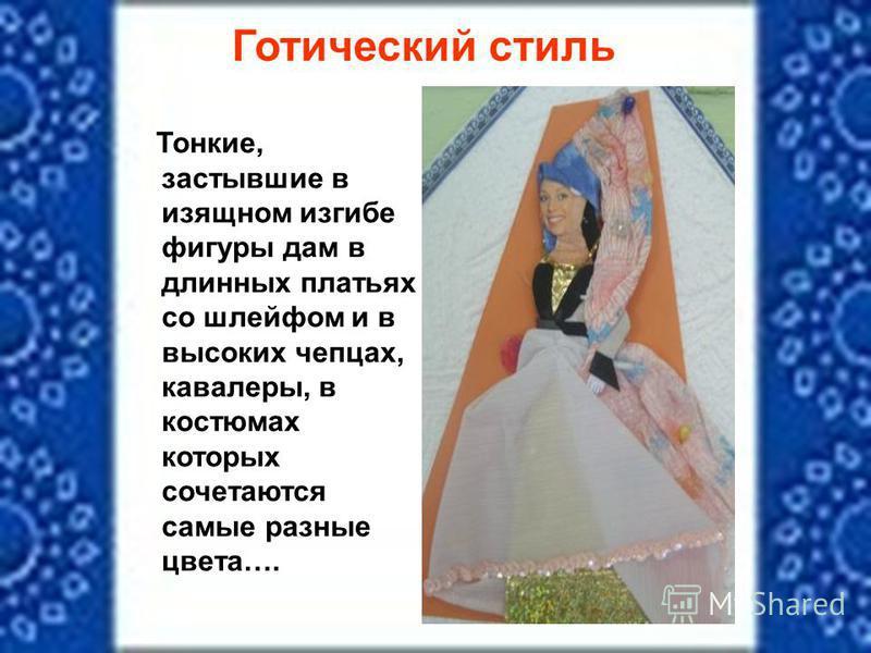 Готический стиль Тонкие, застывшие в изящном изгибе фигуры дам в длинных платьях со шлейфом и в высоких чепцах, кавалеры, в костюмах которых сочетаются самые разные цвета….