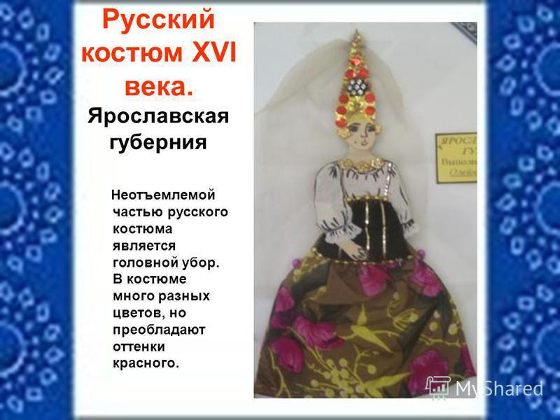 Русский костюм XVI века. Ярославская губерния Неотъемлемой частью русского костюма является головной убор. В костюме много разных цветов, но преобладают оттенки красного.