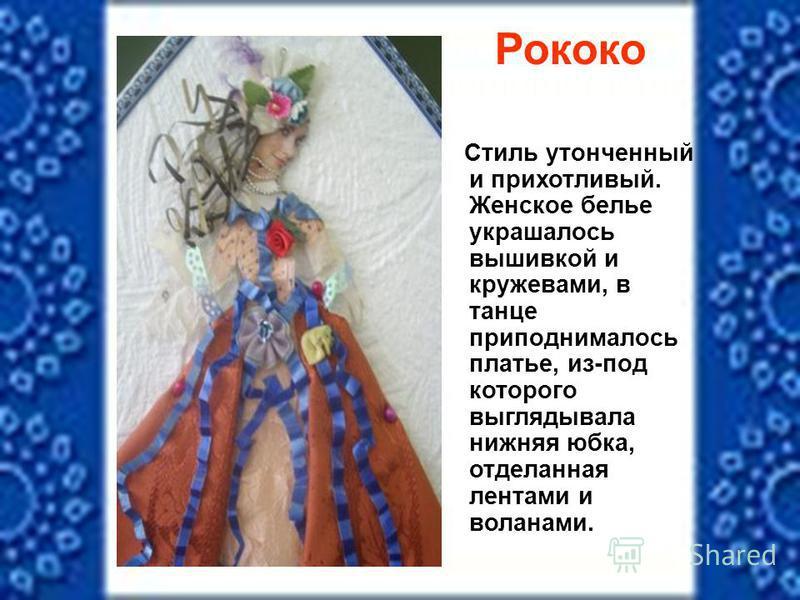 Рококо Стиль утонченный и прихотливый. Женское белье украшалось вышивкой и кружевами, в танце приподнималось платье, из-под которого выглядывала нижняя юбка, отделанная лентами и воланами.
