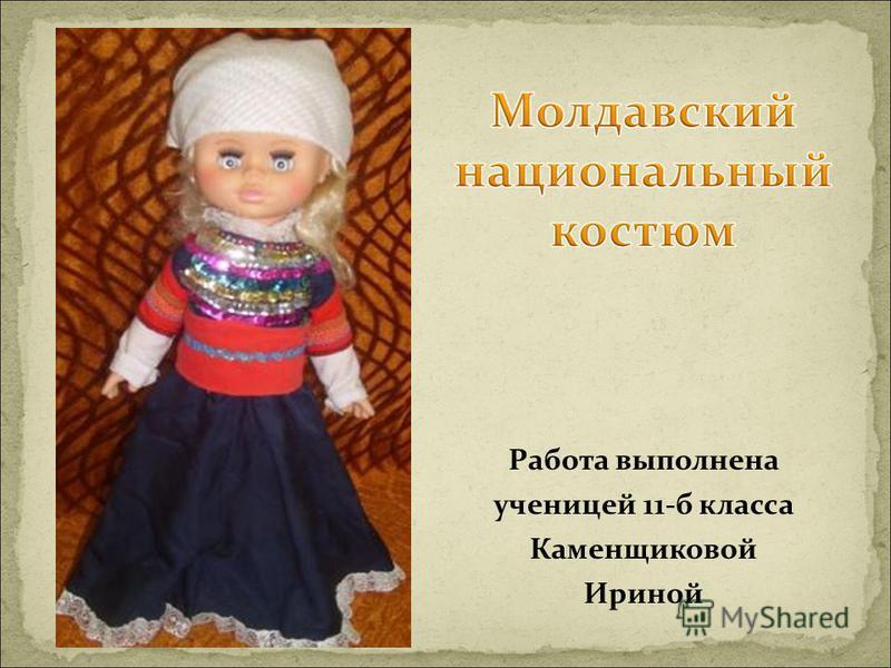 Работа выполнена ученицей 11-б класса Каменщиковой Ириной Молдав ский национальный костюм Работа вы