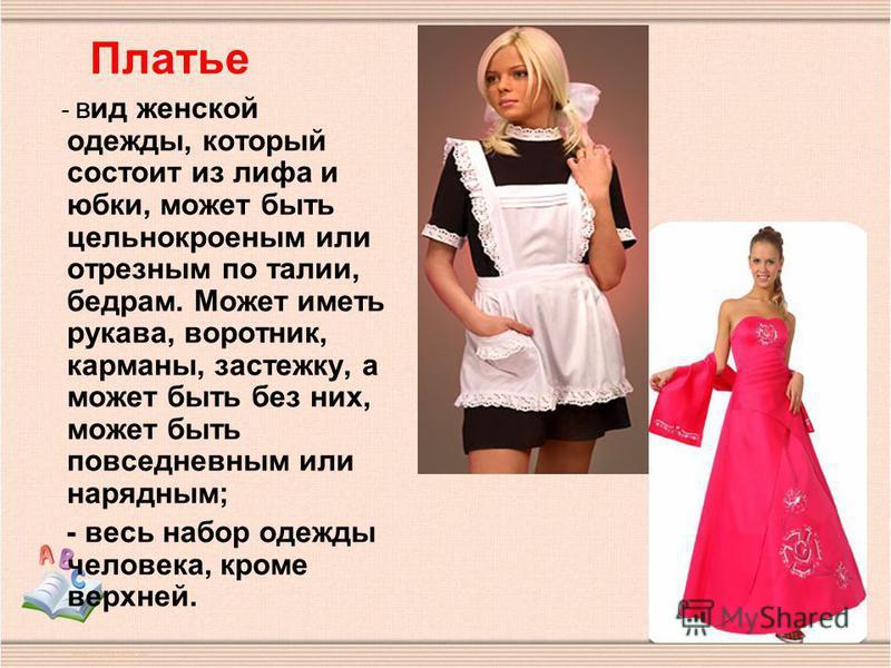 - вид женской одежды, который состоит из лифа и юбки, может быть цельнокроеным или отрезным по талии, бедрам. Может иметь рукава, воротник, карманы, застежку, а может быть без них, может быть повседневным или нарядным; - весь набор одежды человека, к