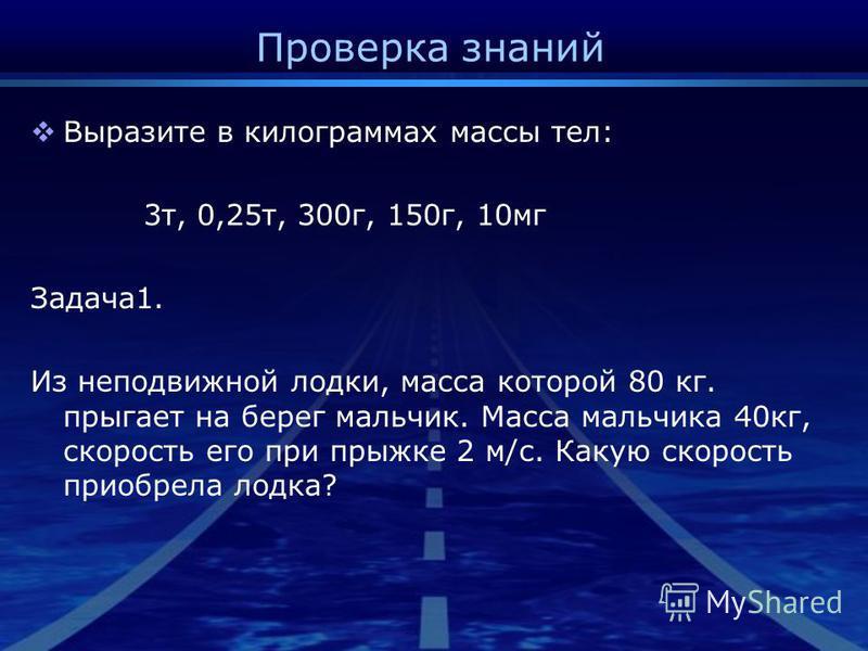 Проверка знаний Выразите в килограммах массы тел: 3 т, 0,25 т, 300 г, 150 г, 10 мг Задача 1. Из неподвижной лодки, масса которой 80 кг. прыгает на берег мальчик. Масса мальчика 40 кг, скорость его при прыжке 2 м/с. Какую скорость приобрела лодка?