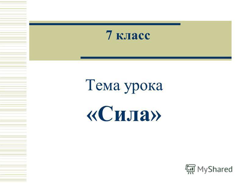 7 класс Тема урока «Сила»