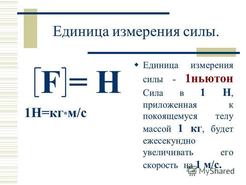 Единица измерения силы. F = H 1H=кг * м/c Единица измерения силы - 1 ньютон Сила в 1 Н, приложенная к покоящемуся телу массой 1 кг, будет ежесекундно увеличивать его скорость на 1 м/с.