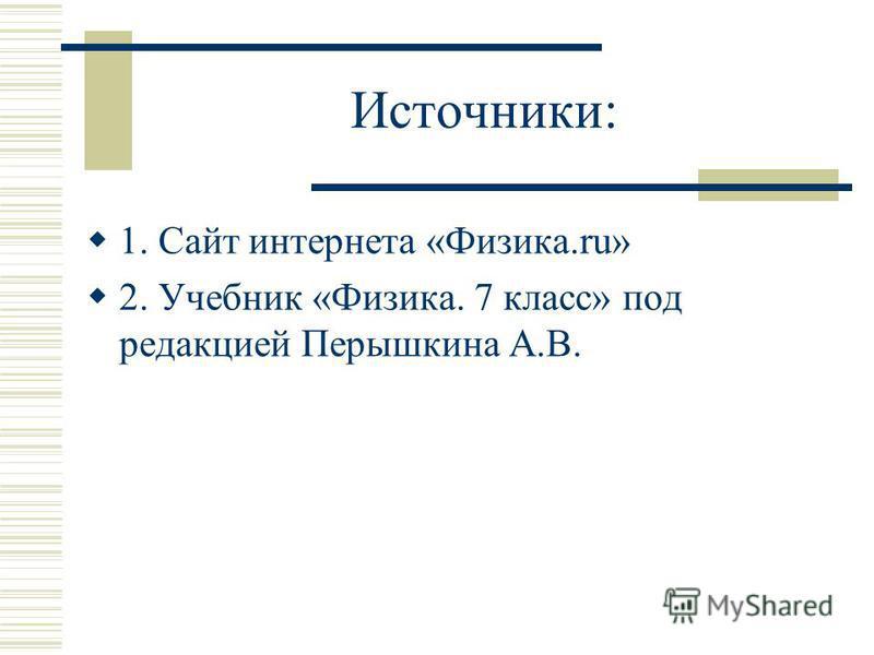 Источники: 1. Сайт интернета «Физика.ru» 2. Учебник «Физика. 7 класс» под редакцией Перышкина А.В.
