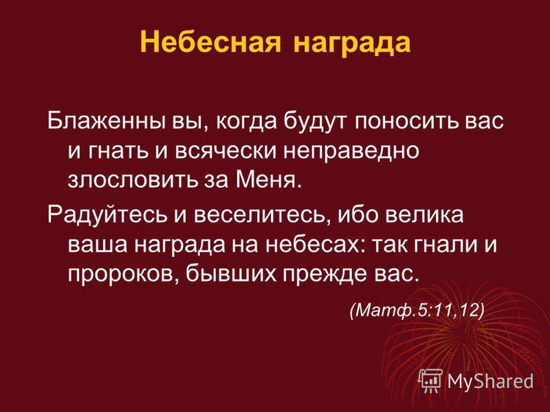 Небесная награда Блаженны вы, когда будут поносить вас и гнать и всячески неправедно злословить за Меня. Радуйтесь и веселитесь, ибо велика ваша награда на небесах: так гнали и пророков, бывших прежде вас. (Матф.5:11,12)