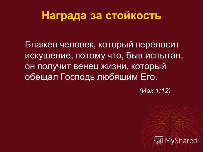 Награда за стойкость Блажен человек, который переносит искушение, потому что, быв испытан, он получит венец жизни, который обещал Господь любящим Его. (Иак.1:12)