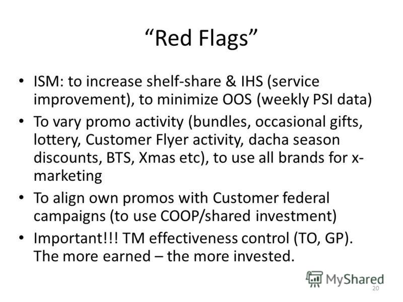 Red Flags ISM: to increase shelf-share & IHS (service improvement), to minimize OOS (weekly PSI data) To vary promo activity (bundles, occasional gifts, lottery, Customer Flyer activity, dacha season discounts, BTS, Xmas etc), to use all brands for x