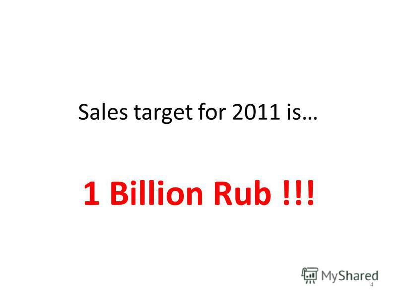 Sales target for 2011 is… 4 1 Billion Rub !!!