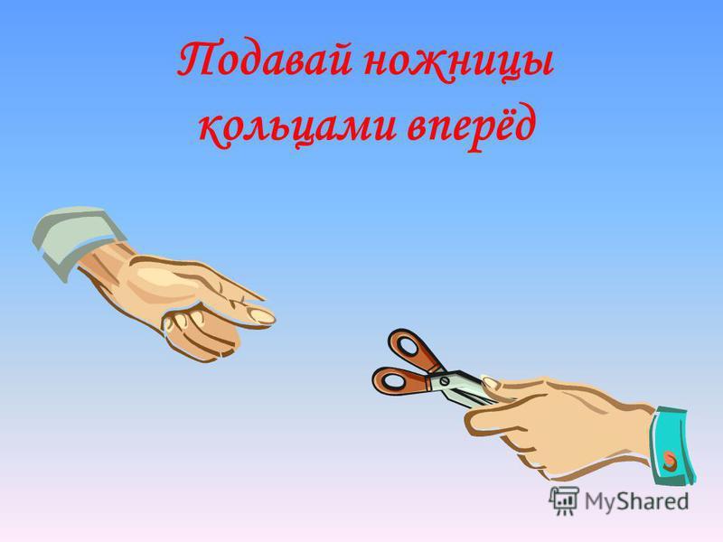 Правила безопасной работы ножницами - Ножницы – острый инструмент. Пользоваться ножницами нужно осторожно. 1. Хранить ножницы в строго определенном месте. 2. Нельзя держать ножницы острыми концами вверх. 3. Передавая ножницы, необходимо держать их за