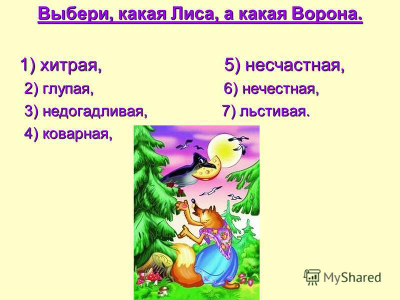 Выбери, какая Лиса, а какая Ворона. 1) хитрая, 5) несчастная, 2) глупая, 6) нечестная, 3) недогадливая, 7) льстивая. 4) коварная,