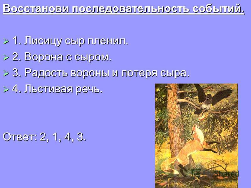 Восстанови последовательность событий. 1. Лисицу сыр пленил. 2. Ворона с сыром. 3. Радость вороны и потеря сыра. 4. Льстивая речь. Ответ: 2, 1, 4, 3.