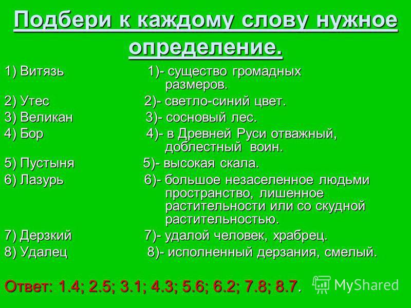 Подбери к каждому слову нужное определение. 1) Витязь 1 1)- существо громадных размеров. 2) Утес 2)- светло-синий цвет. 3) Великан 3)- сосновый лес. 4) Бор 4)- в Древней Руси отважный, доблестный воин. 5) Пустыня 5)- высокая скала. 6) Лазурь 6)- боль