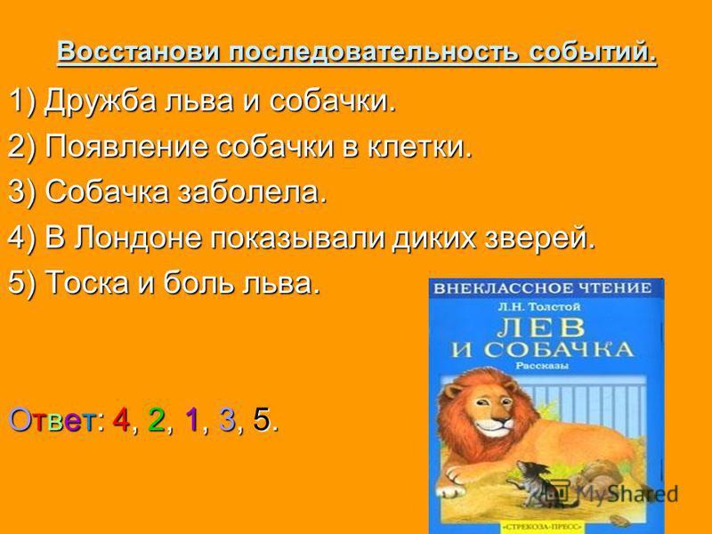 Восстанови последовательность событий. 1) Дружба льва и собачки. 2) Появление собачки в клетки. 3) Собачка заболела. 4) В Лондоне показывали диких зверей. 5) Тоска и боль льва. Ответ: 4, 2, 1, 3, 5.