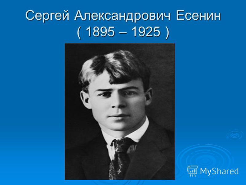 Сергей Александрович Есенин ( 1895 – 1925 )