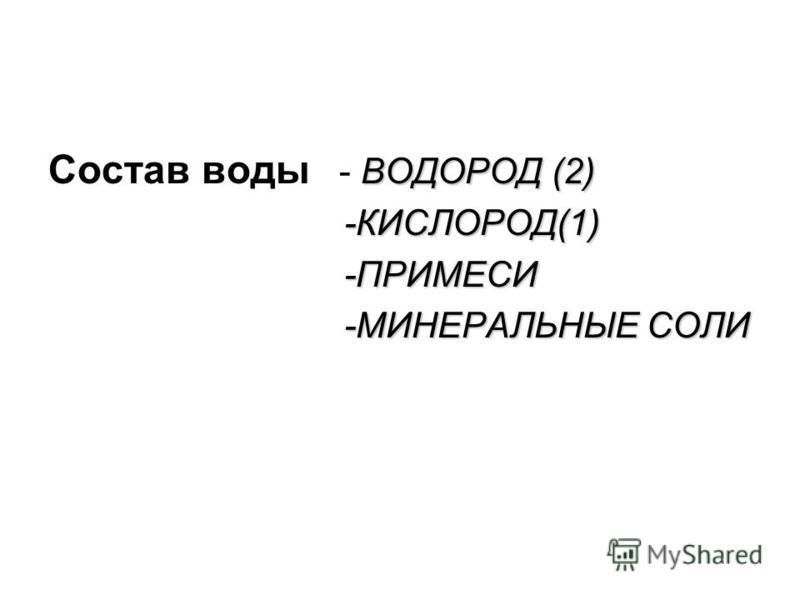 ВОДОРОД (2) Состав воды - ВОДОРОД (2) -КИСЛОРОД(1) -КИСЛОРОД(1) -ПРИМЕСИ -ПРИМЕСИ -МИНЕРАЛЬНЫЕ СОЛИ -МИНЕРАЛЬНЫЕ СОЛИ