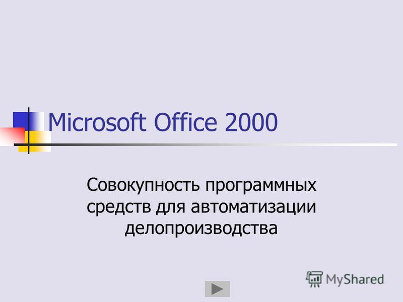 Microsoft Office 2000 Совокупность программных средств для автоматизации делопроизводства