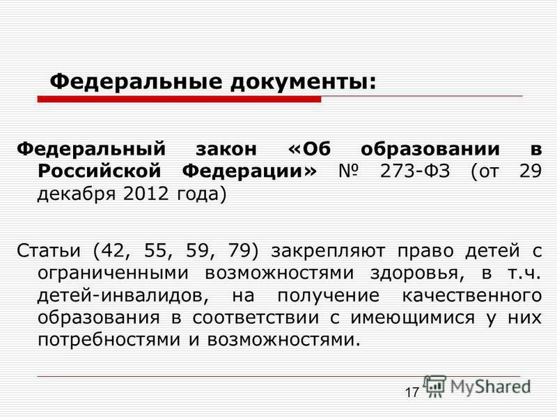 17 Федеральные документы: Федеральный закон «Об образовании в Российской Федерации» 273-ФЗ (от 29 декабря 2012 года) Статьи (42, 55, 59, 79) закрепляют право детей с ограниченными возможностями здоровья, в т.ч. детей-инвалидов, на получение качествен