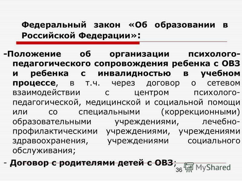 36 Федеральный закон «Об образовании в Российской Федерации» : -Положение об организации психолого- педагогического сопровождения ребенка с ОВЗ и ребенка с инвалидностью в учебном процессе, в т.ч. через договор о сетевом взаимодействии с центром псих