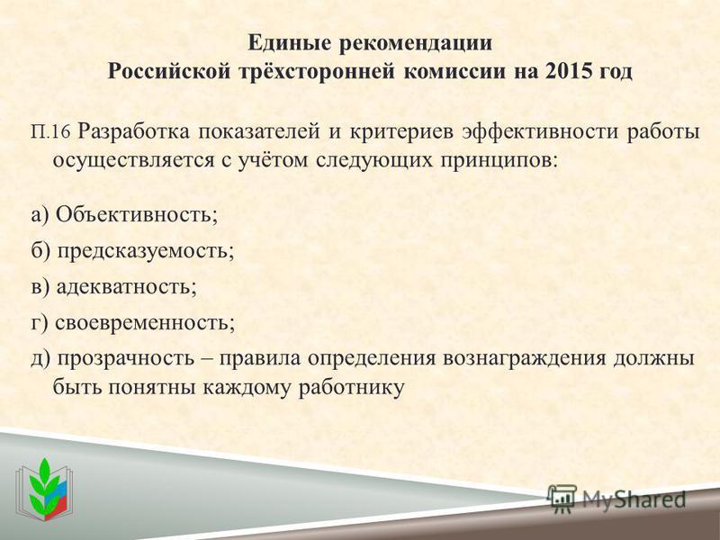 Единые рекомендации Российской трёхсторонней комиссии на 2015 год П.16 Разработка показателей и критериев эффективности работы осуществляется с учётом следующих принципов: а) Объективность; б) предсказуемость; в) адекватность; г) своевременность; д)