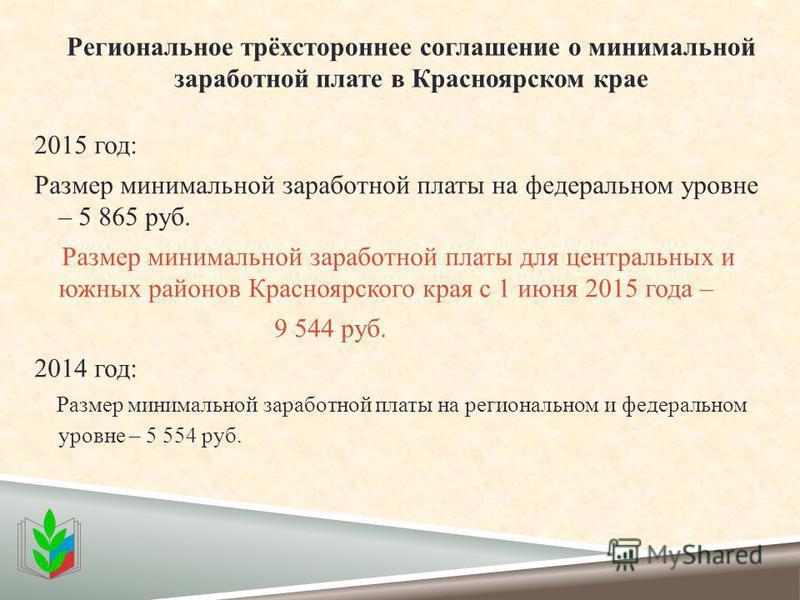 Региональное трёхстороннее соглашение о минимальной заработной плате в Красноярском крае 2015 год: Размер минимальной заработной платы на федеральном уровне – 5 865 руб. Размер минимальной заработной платы для центральных и южных районов Красноярског