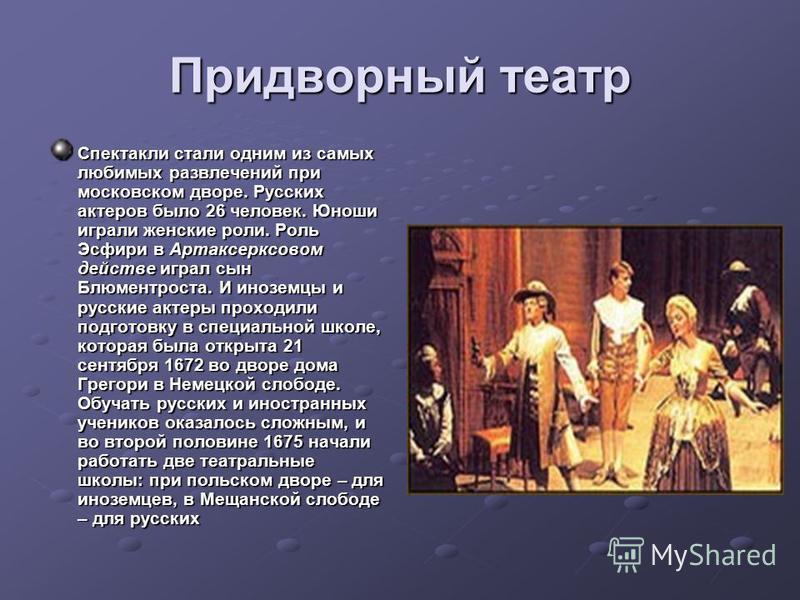 Придворный театр Спектакли стали одним из самых любимых развлечений при московском дворе. Русских актеров было 26 человек. Юноши играли женские роли. Роль Эсфири в Артаксерксовом действе играл сын Блюментроста. И иноземцы и русские актеры проходили п