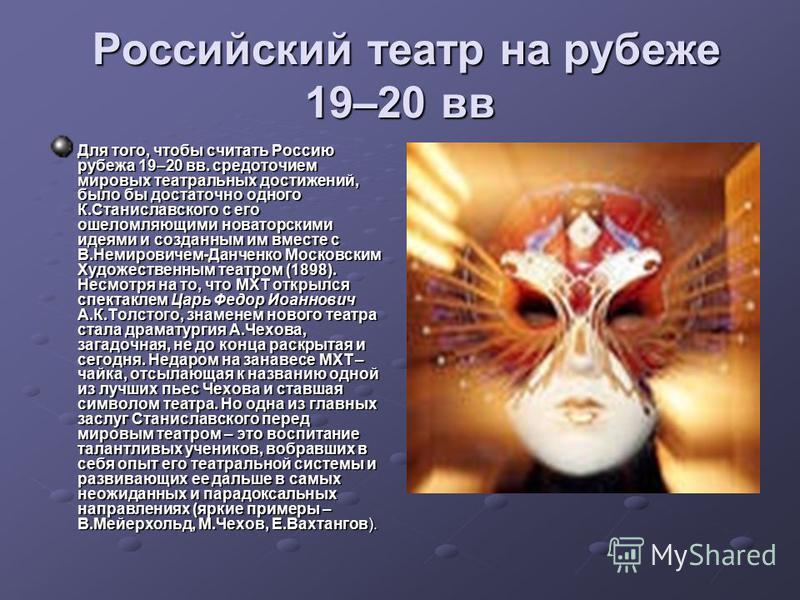 Российский театр на рубеже 19–20 вв Российский театр на рубеже 19–20 вв Для того, чтобы считать Россию рубежа 19–20 вв. средоточием мировых театральных достижений, было бы достаточно одного К.Станиславского с его ошеломляющими новаторскими идеями и с