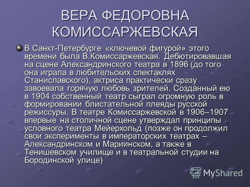ВЕРА ФЕДОРОВНА КОМИССАРЖЕВСКАЯ В Санкт-Петербурге «ключевой фигурой» этого времени была В.Комиссаржевская. Дебютировавшая на сцене Александринского театра в 1896 (до того она играла в любительских спектаклях Станиславского), актриса практически сразу