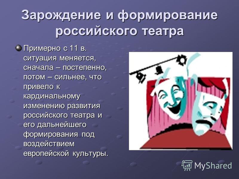 Зарождение и формирование российского театра Примерно с 11 в. ситуация меняется, сначала – постепенно, потом – сильнее, что привело к кардинальному изменению развития российского театра и его дальнейшего формирования под воздействием европейской куль