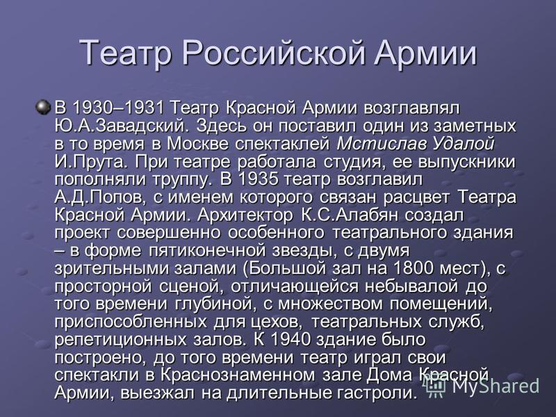 Театр Российской Армии В 1930–1931 Театр Красной Армии возглавлял Ю.А.Завадский. Здесь он поставил один из заметных в то время в Москве спектаклей Мстислав Удалой И.Прута. При театре работала студия, ее выпускники пополняли труппу. В 1935 театр возгл