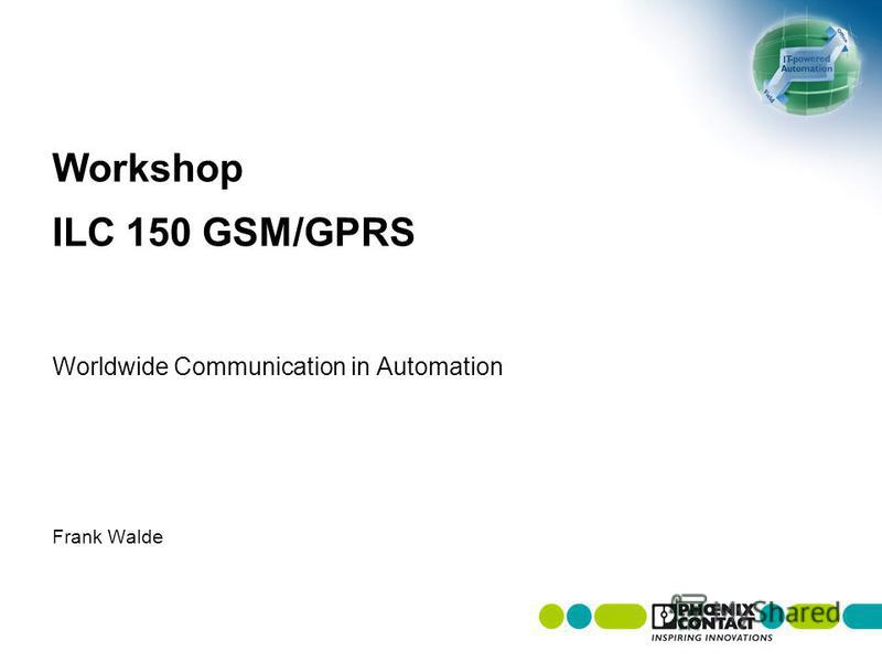 Workshop ILC 150 GSM/GPRS Worldwide Communication in Automation Frank Walde