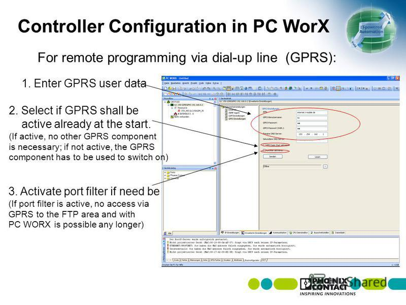 Controller Configuration in PC WorX 1. Enter GPRS user data 2. Select if GPRS shall be active already at the start. (If active, no other GPRS component is necessary; if not active, the GPRS component has to be used to switch on) 3. Activate port filt