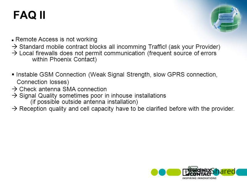 FAQ II Remote Access is not working Standard mobile contract blocks all incomming Traffic! (ask your Provider) Local firewalls does not permit communication (frequent source of errors within Phoenix Contact) Instable GSM Connection (Weak Signal Stren