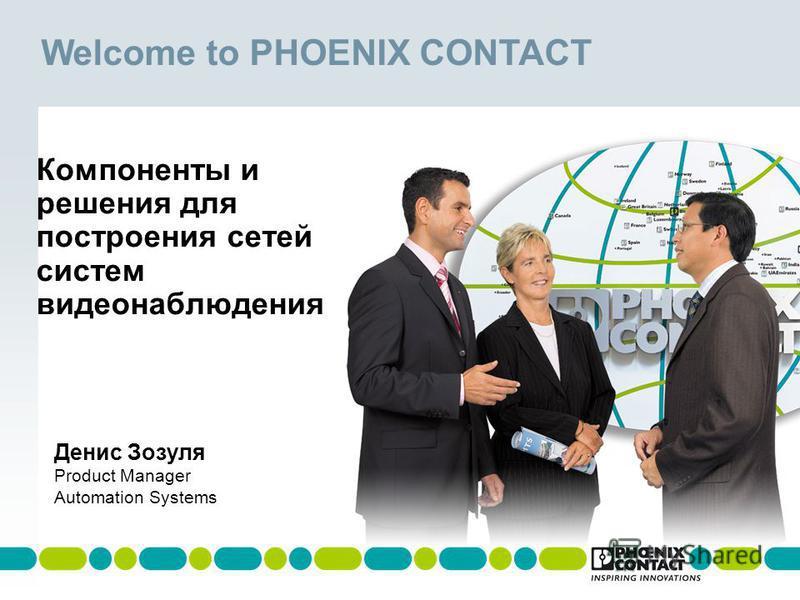 Welcome to PHOENIX CONTACT Компоненты и решения для построения сетей систем видеонаблюдения Денис Зозуля Product Manager Automation Systems
