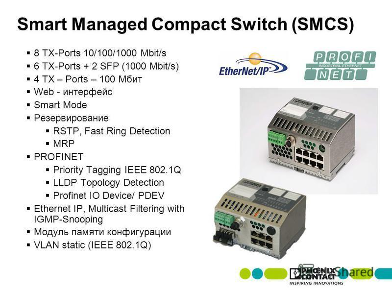 8 TX-Ports 10/100/1000 Mbit/s 6 TX-Ports + 2 SFP (1000 Mbit/s) 4 TX – Ports – 100 Мбит Web - интерфейс Smart Mode Резервирование RSTP, Fast Ring Detection MRP PROFINET Priority Tagging IEEE 802.1Q LLDP Topology Detection Profinet IO Device/ PDEV Ethe