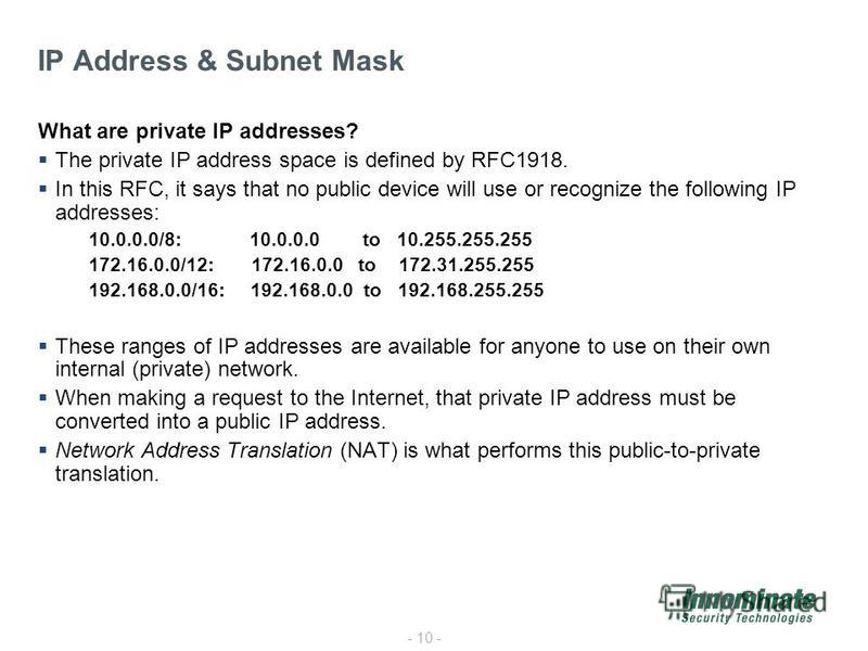 - 10 - What are private IP addresses? The private IP address space is defined by RFC1918. In this RFC, it says that no public device will use or recognize the following IP addresses: 10.0.0.0/8: 10.0.0.0 to 10.255.255.255 172.16.0.0/12: 172.16.0.0 to
