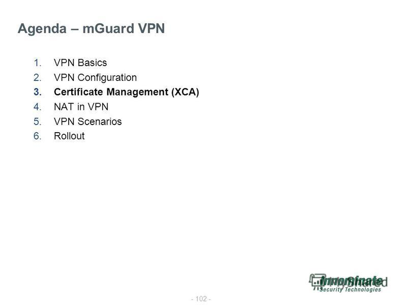 - 102 - 1.VPN Basics 2.VPN Configuration 3.Certificate Management (XCA) 4.NAT in VPN 5.VPN Scenarios 6.Rollout Agenda – mGuard VPN
