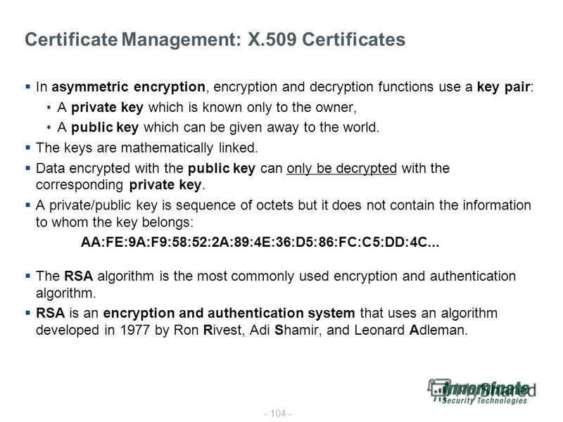 - 104 - Certificate Management: X.509 Certificates In asymmetric encryption, encryption and decryption functions use a key pair: A private key which is known only to the owner, A public key which can be given away to the world. The keys are mathemati